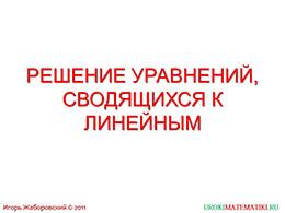 """Презентация """"Решение уравнений, сводящихся к линейным"""" слайд 1"""